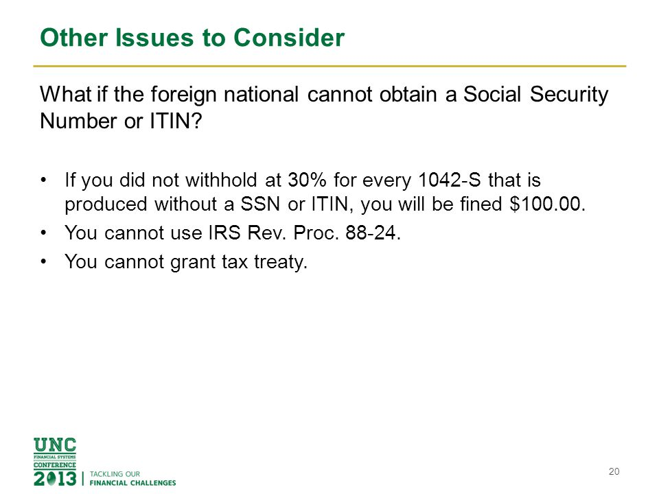 Other Issues to Consider What if the foreign national cannot obtain a Social Security Number or ITIN? If you did not withhold at 30% for every 1042-S