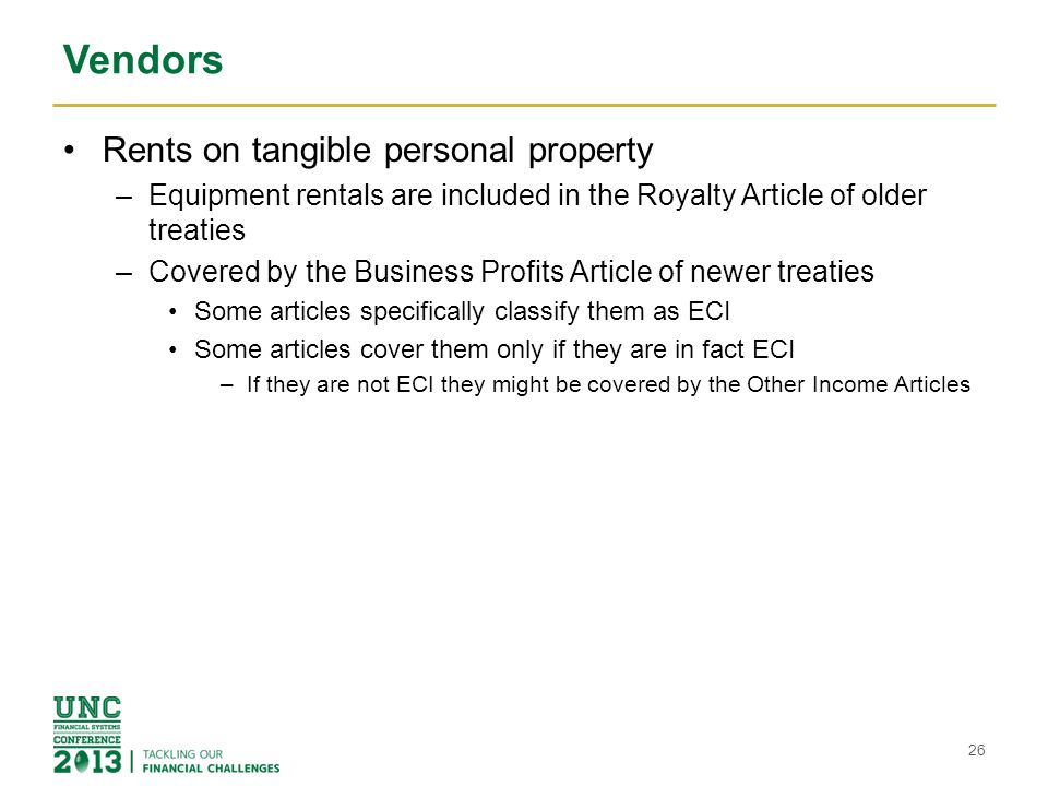 Vendors Rents on tangible personal property –Equipment rentals are included in the Royalty Article of older treaties –Covered by the Business Profits
