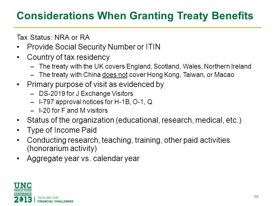 Considerations When Granting Treaty Benefits Tax Status: NRA or RA Provide Social Security Number or ITIN Country of tax residency –The treaty with the UK covers England, Scotland, Wales, Northern Ireland –The treaty with China does not cover Hong Kong, Taiwan, or Macao Primary purpose of visit as evidenced by –DS-2019 for J Exchange Visitors –I-797 approval notices for H-1B, O-1, Q –I-20 for F and M visitors Status of the organization (educational, research, medical, etc.) Type of Income Paid Conducting research, teaching, training, other paid activities (honorarium activity) Aggregate year vs.
