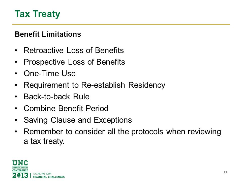 Tax Treaty Benefit Limitations Retroactive Loss of Benefits Prospective Loss of Benefits One-Time Use Requirement to Re-establish Residency Back-to-back Rule Combine Benefit Period Saving Clause and Exceptions Remember to consider all the protocols when reviewing a tax treaty.