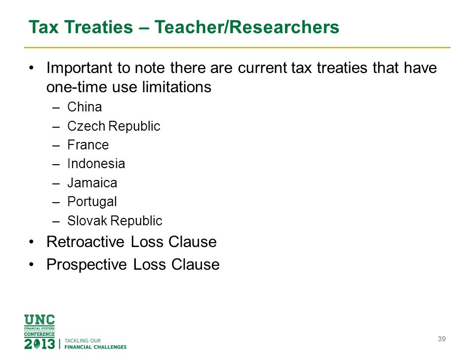 Tax Treaties – Teacher/Researchers Important to note there are current tax treaties that have one-time use limitations –China –Czech Republic –France –Indonesia –Jamaica –Portugal –Slovak Republic Retroactive Loss Clause Prospective Loss Clause 39