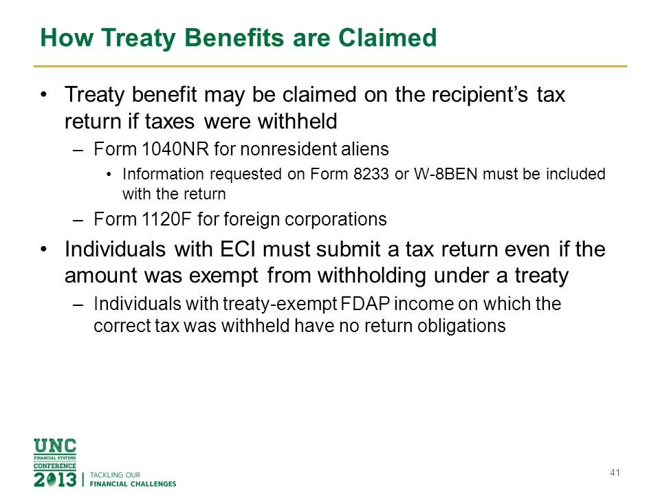 How Treaty Benefits are Claimed Treaty benefit may be claimed on the recipient's tax return if taxes were withheld –Form 1040NR for nonresident aliens