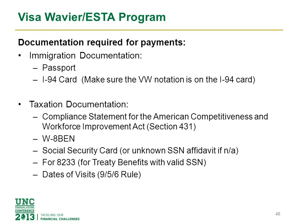 Visa Wavier/ESTA Program Documentation required for payments: Immigration Documentation: –Passport –I-94 Card (Make sure the VW notation is on the I-94 card) Taxation Documentation: –Compliance Statement for the American Competitiveness and Workforce Improvement Act (Section 431) –W-8BEN –Social Security Card (or unknown SSN affidavit if n/a) –For 8233 (for Treaty Benefits with valid SSN) –Dates of Visits (9/5/6 Rule) 48