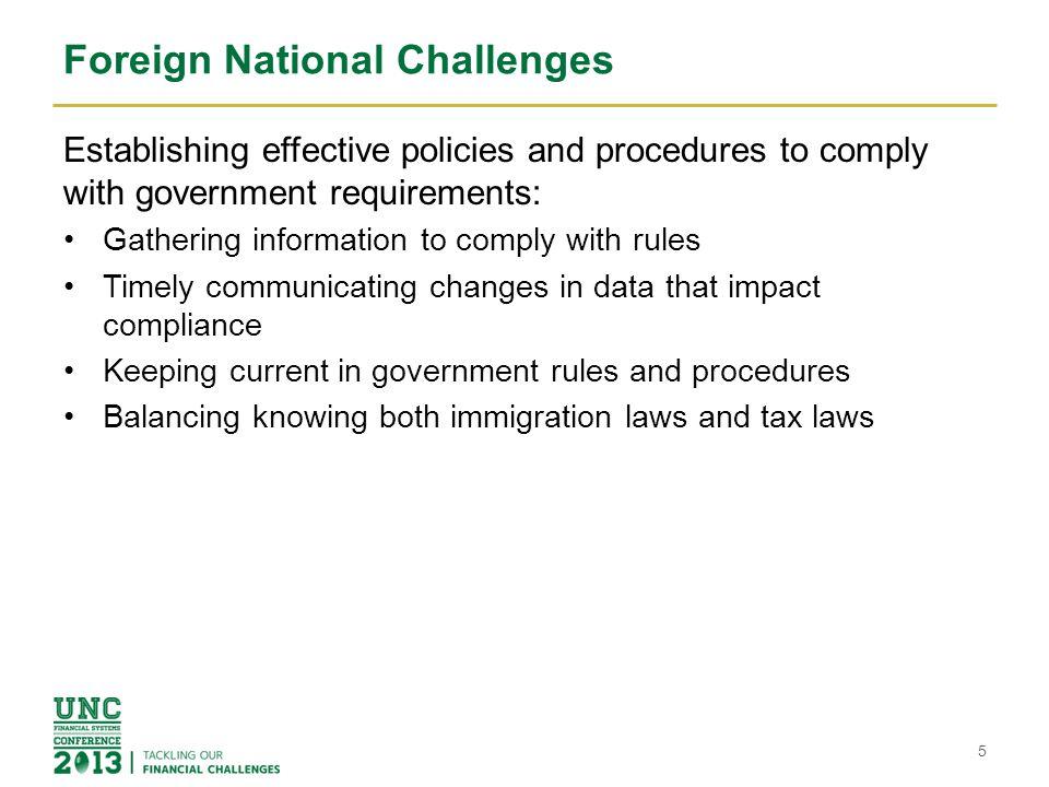 Foreign National Challenges Establishing effective policies and procedures to comply with government requirements: Gathering information to comply with rules Timely communicating changes in data that impact compliance Keeping current in government rules and procedures Balancing knowing both immigration laws and tax laws 5