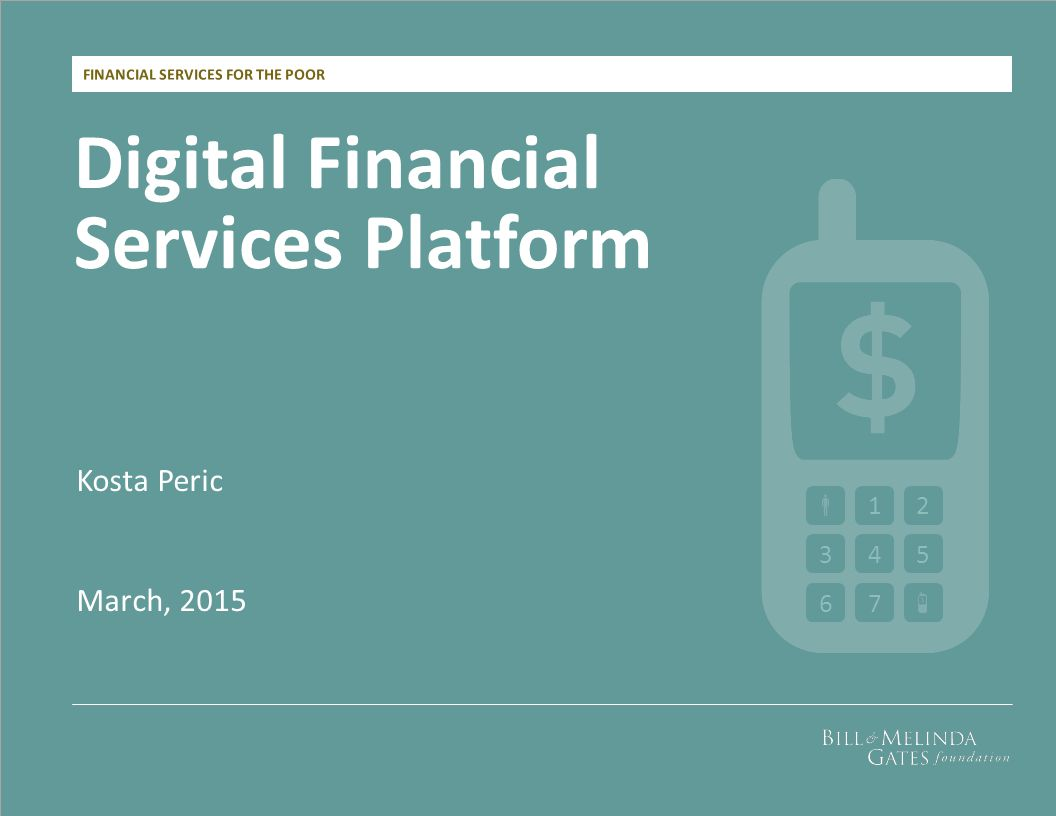 FINANCIAL SERVICES FOR THE POOR Digital Financial Services Platform Kosta Peric March, 2015 12 345 67