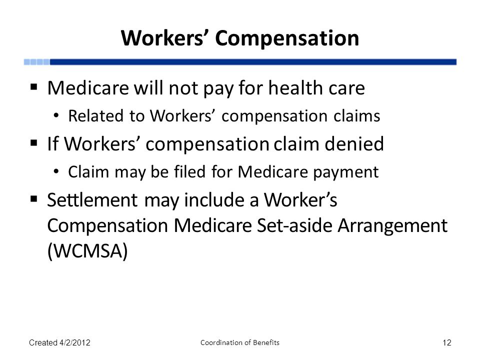 Workers' Compensation  Medicare will not pay for health care Related to Workers' compensation claims  If Workers' compensation claim denied Claim ma