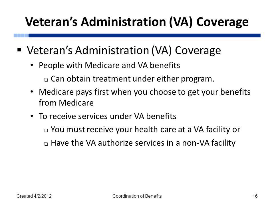Veteran's Administration (VA) Coverage  Veteran's Administration (VA) Coverage People with Medicare and VA benefits  Can obtain treatment under either program.