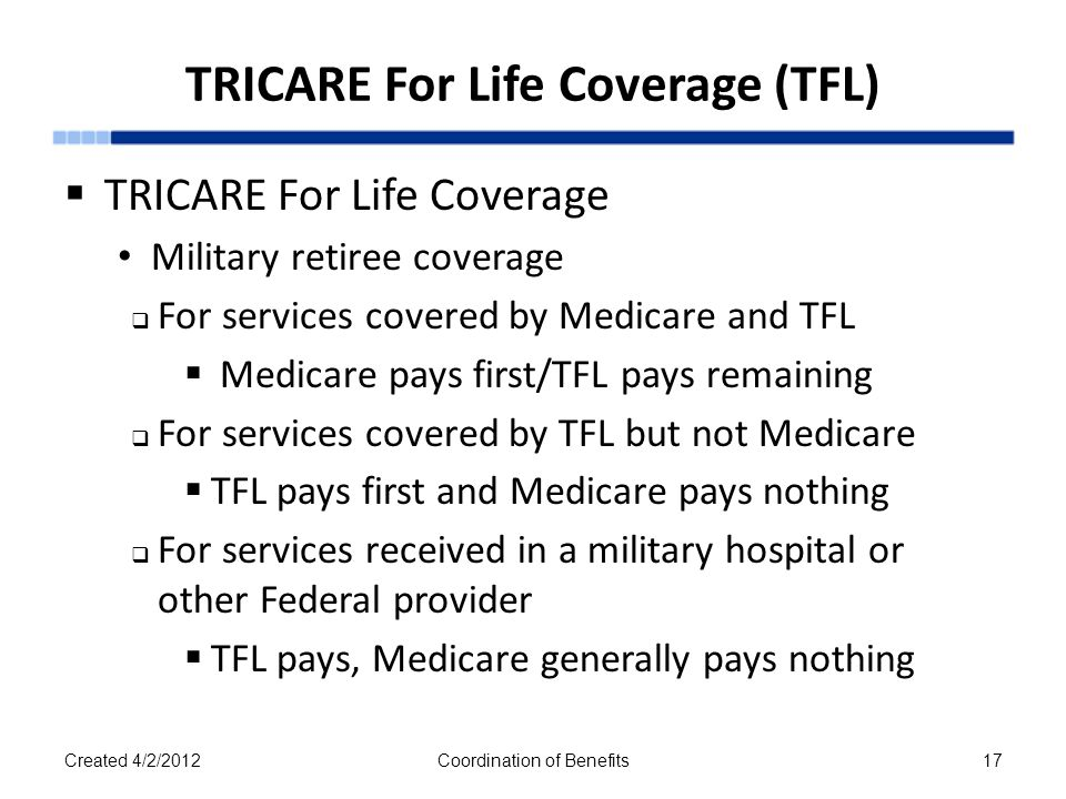 TRICARE For Life Coverage (TFL)  TRICARE For Life Coverage Military retiree coverage  For services covered by Medicare and TFL  Medicare pays first/TFL pays remaining  For services covered by TFL but not Medicare  TFL pays first and Medicare pays nothing  For services received in a military hospital or other Federal provider  TFL pays, Medicare generally pays nothing Created 4/2/2012Coordination of Benefits17
