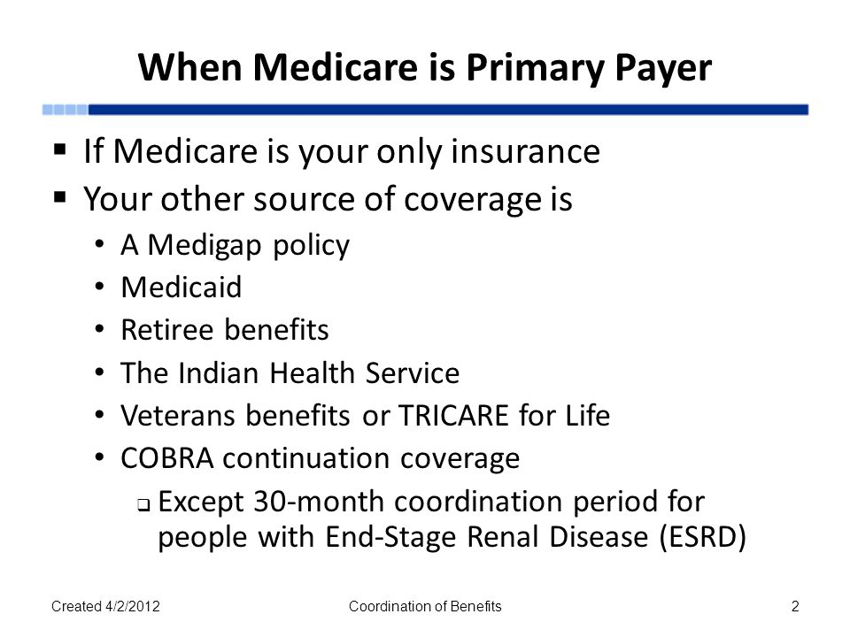 Medicare Secondary Payer (MSP)  Term Medicare Secondary Payer is used When Medicare isn't responsible for paying a claim first Legislation that protects the Medicare Trust Funds  Helps ensure Medicare doesn't pay  When another insurer should Saves $8 billion annually  Claims processed by insurances primary to Medicare Created 4/2/2012Coordination of Benefits3