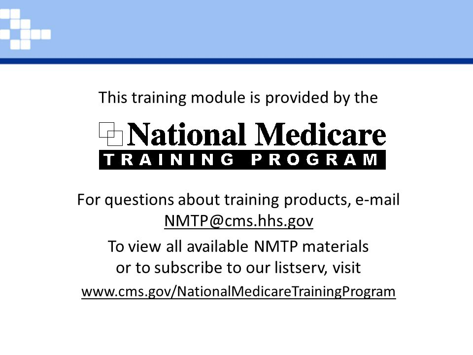 This training module is provided by the For questions about training products, e-mail NMTP@cms.hhs.gov NMTP@cms.hhs.gov To view all available NMTP mat