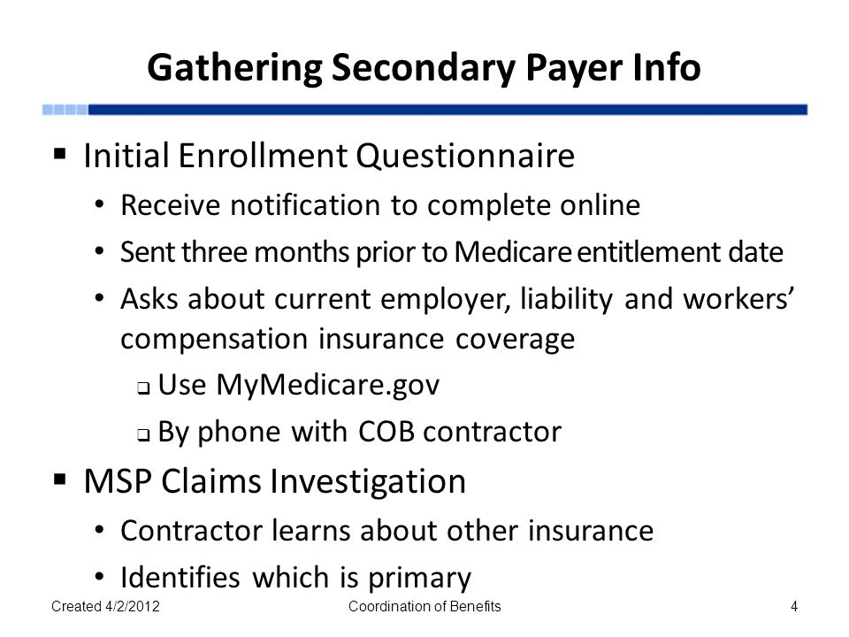 Gathering Secondary Payer Info  Initial Enrollment Questionnaire Receive notification to complete online Sent three months prior to Medicare entitlement date Asks about current employer, liability and workers' compensation insurance coverage  Use MyMedicare.gov  By phone with COB contractor  MSP Claims Investigation Contractor learns about other insurance Identifies which is primary Created 4/2/2012Coordination of Benefits4