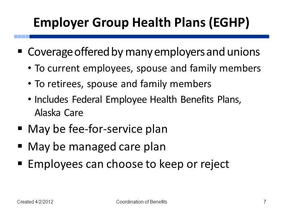 Employer Group Health Plans (EGHP)  Coverage offered by many employers and unions To current employees, spouse and family members To retirees, spouse and family members Includes Federal Employee Health Benefits Plans, Alaska Care  May be fee-for-service plan  May be managed care plan  Employees can choose to keep or reject Created 4/2/2012Coordination of Benefits7