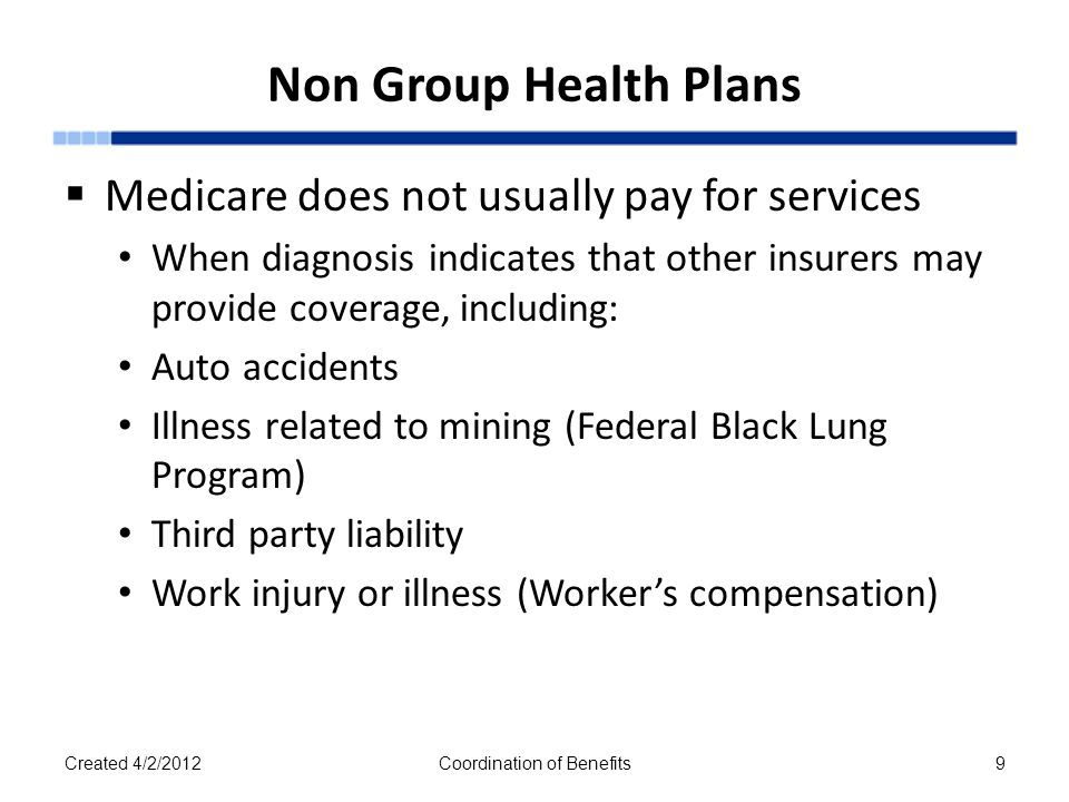 Non Group Health Plans  Medicare does not usually pay for services When diagnosis indicates that other insurers may provide coverage, including: Auto