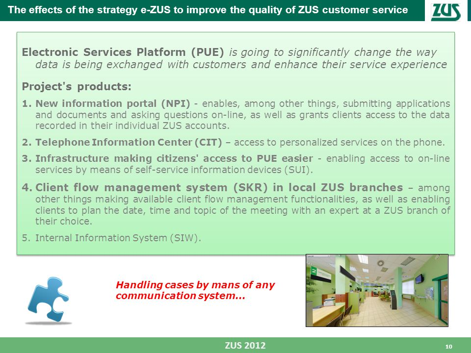 10 ZUS 2012 Electronic Services Platform (PUE) is going to significantly change the way data is being exchanged with customers and enhance their service experience Project s products: 1.New information portal (NPI) - enables, among other things, submitting applications and documents and asking questions on-line, as well as grants clients access to the data recorded in their individual ZUS accounts.
