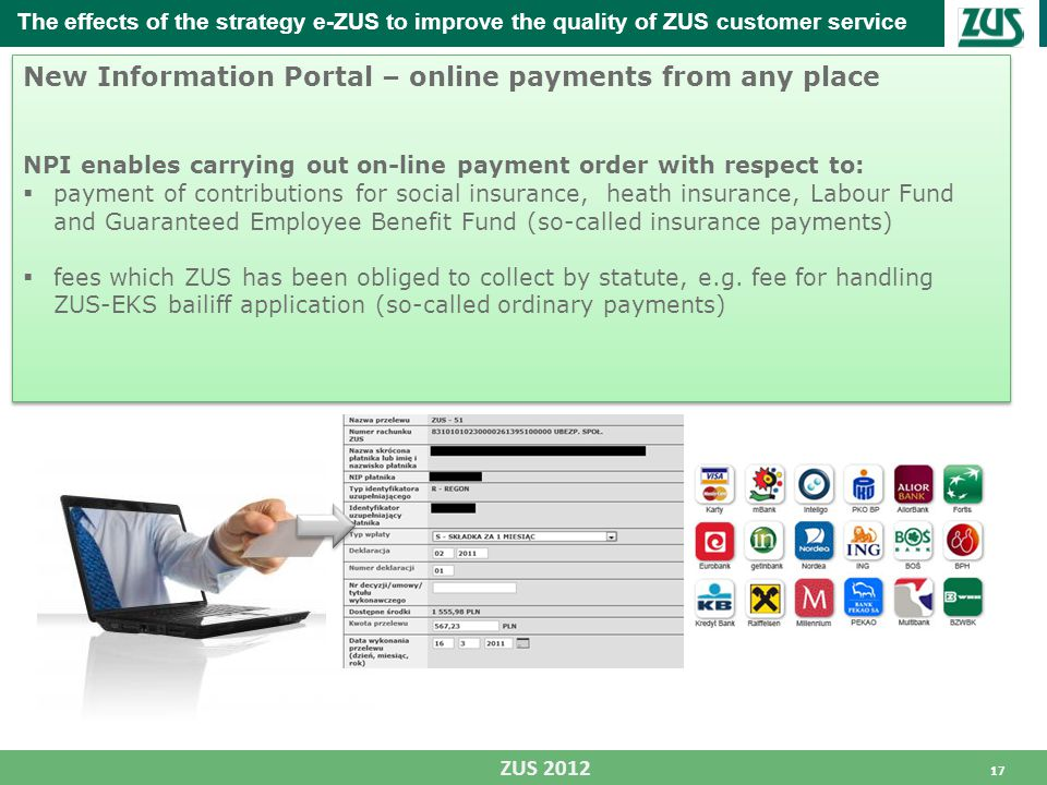 17 ZUS 2012 New Information Portal – online payments from any place NPI enables carrying out on-line payment order with respect to:  payment of contributions for social insurance, heath insurance, Labour Fund and Guaranteed Employee Benefit Fund (so-called insurance payments)  fees which ZUS has been obliged to collect by statute, e.g.