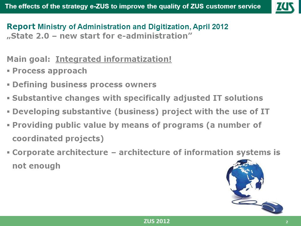 "2 ZUS 2012 The effects of the strategy e-ZUS to improve the quality of ZUS customer service Report Ministry of Administration and Digitization, April 2012 ""State 2.0 – new start for e-administration Main goal: Integrated informatization."
