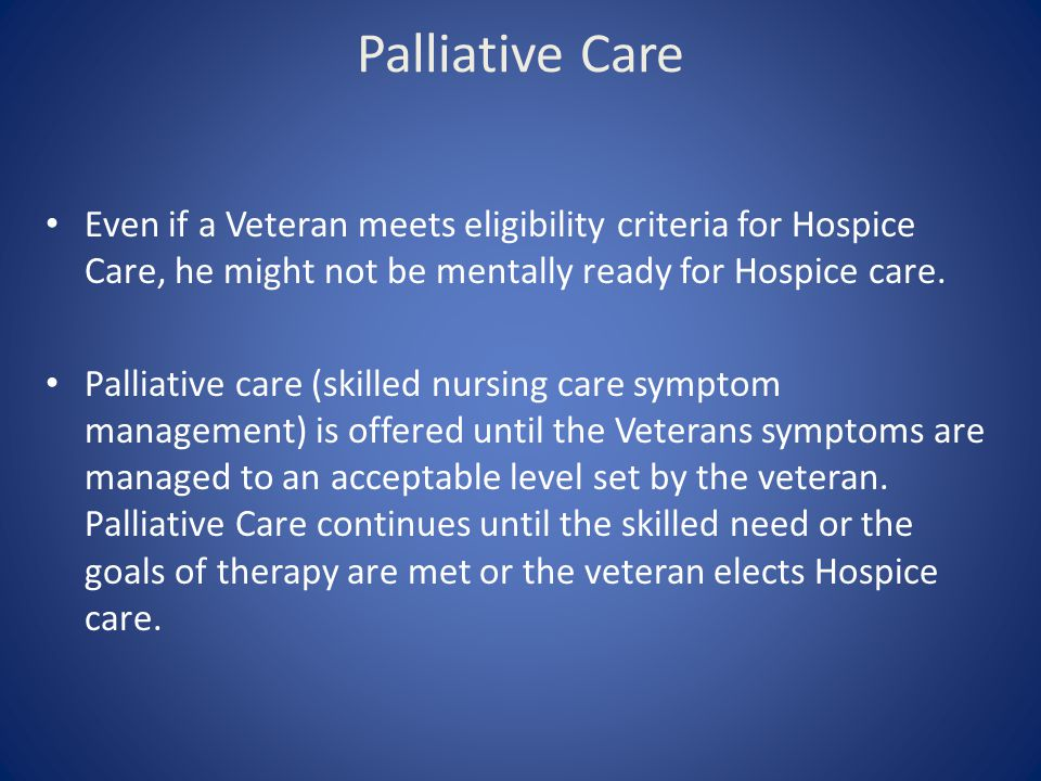 Palliative Care Even if a Veteran meets eligibility criteria for Hospice Care, he might not be mentally ready for Hospice care. Palliative care (skill