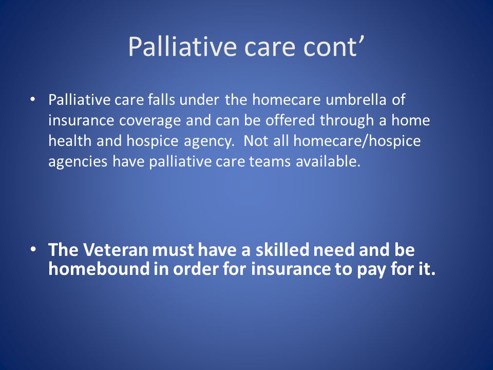 Palliative care cont' Palliative care falls under the homecare umbrella of insurance coverage and can be offered through a home health and hospice age