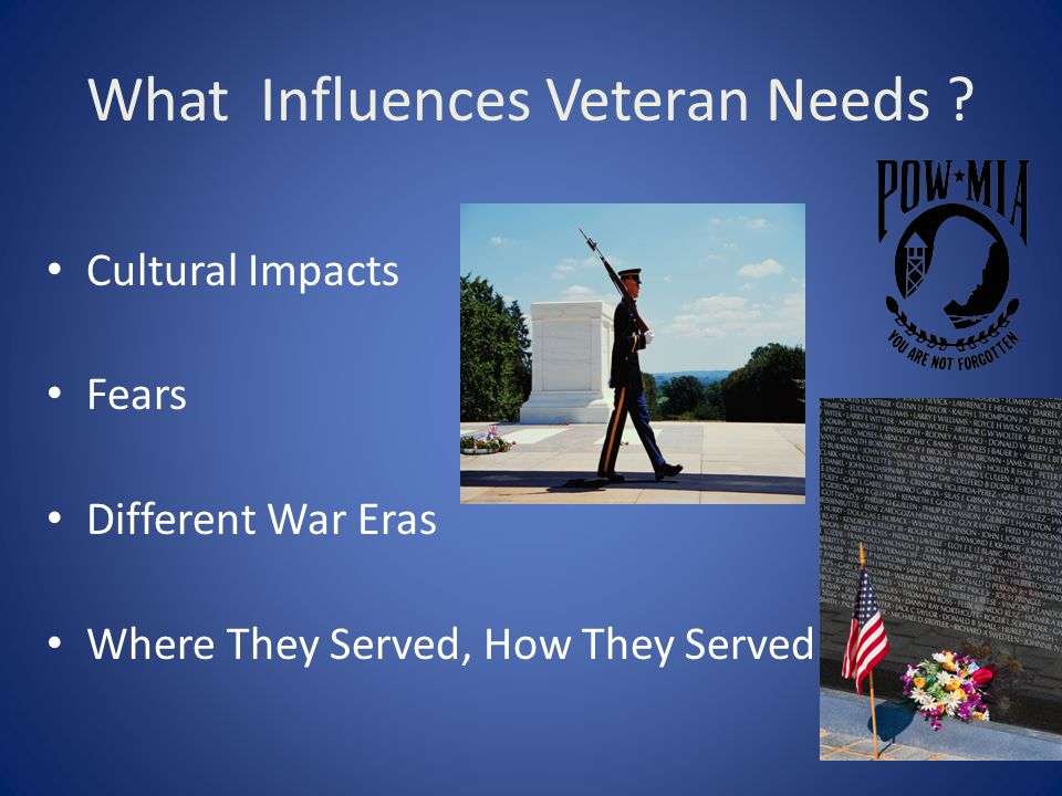 What Influences Veteran Needs ? Cultural Impacts Fears Different War Eras Where They Served, How They Served