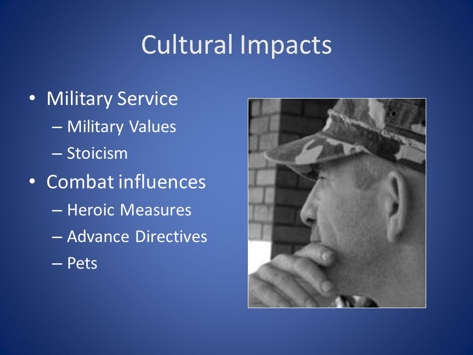 Cultural Impacts Military Service – Military Values – Stoicism Combat influences – Heroic Measures – Advance Directives – Pets