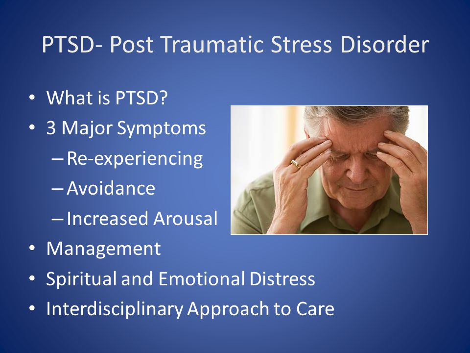 PTSD- Post Traumatic Stress Disorder What is PTSD? 3 Major Symptoms – Re-experiencing – Avoidance – Increased Arousal Management Spiritual and Emotion