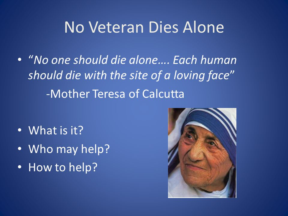 "No Veteran Dies Alone ""No one should die alone…. Each human should die with the site of a loving face"" -Mother Teresa of Calcutta What is it? Who may"