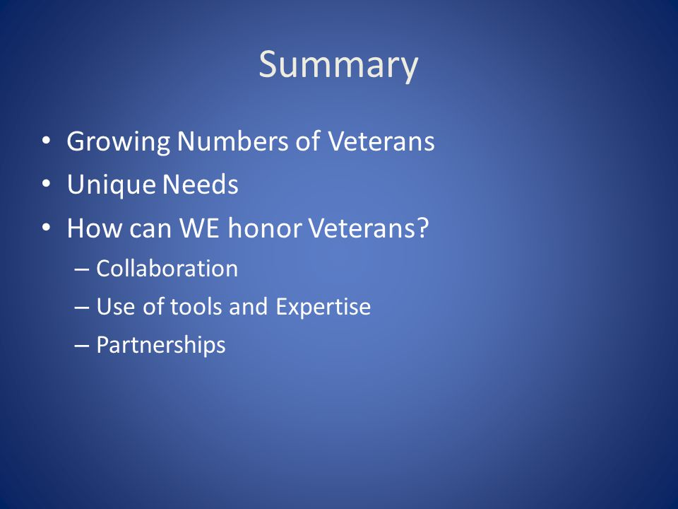 Summary Growing Numbers of Veterans Unique Needs How can WE honor Veterans? – Collaboration – Use of tools and Expertise – Partnerships