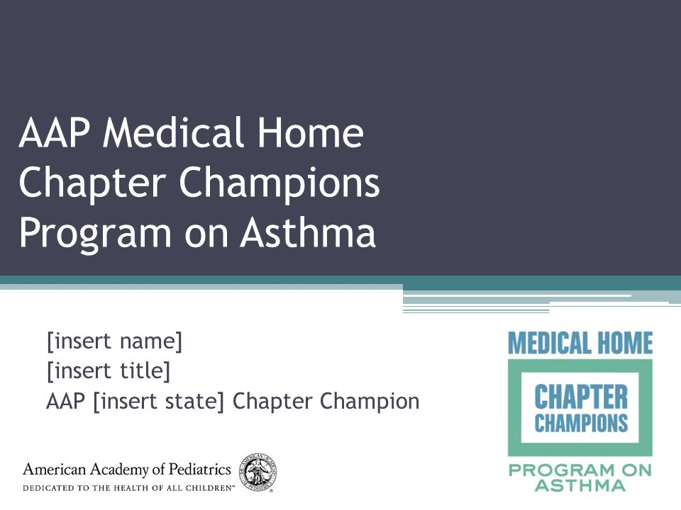AAP Medical Home Chapter Champions Program on Asthma [insert name] [insert title] AAP [insert state] Chapter Champion