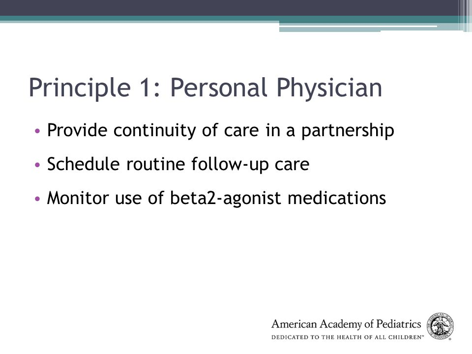 Principle 1: Personal Physician Provide continuity of care in a partnership Schedule routine follow-up care Monitor use of beta2-agonist medications