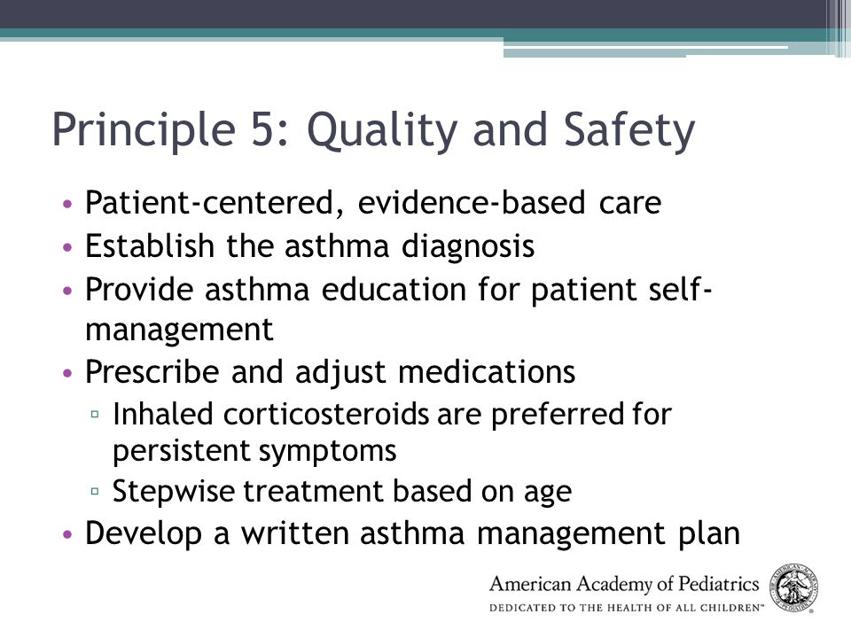 Principle 5: Quality and Safety Patient-centered, evidence-based care Establish the asthma diagnosis Provide asthma education for patient self- management Prescribe and adjust medications ▫ Inhaled corticosteroids are preferred for persistent symptoms ▫ Stepwise treatment based on age Develop a written asthma management plan