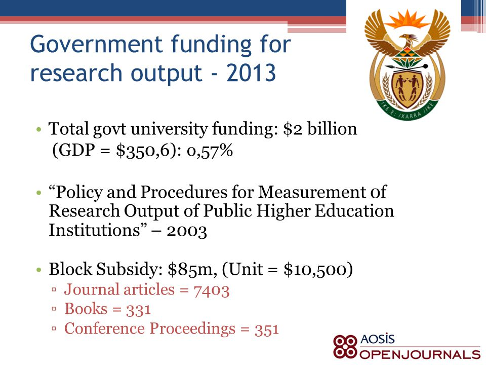 Government funding for research output - 2013 Total govt university funding: $2 billion (GDP = $350,6): o,57% Policy and Procedures for Measurement 0f Research Output of Public Higher Education Institutions – 2003 Block Subsidy: $85m, (Unit = $10,500) ▫Journal articles = 7403 ▫Books = 331 ▫Conference Proceedings = 351