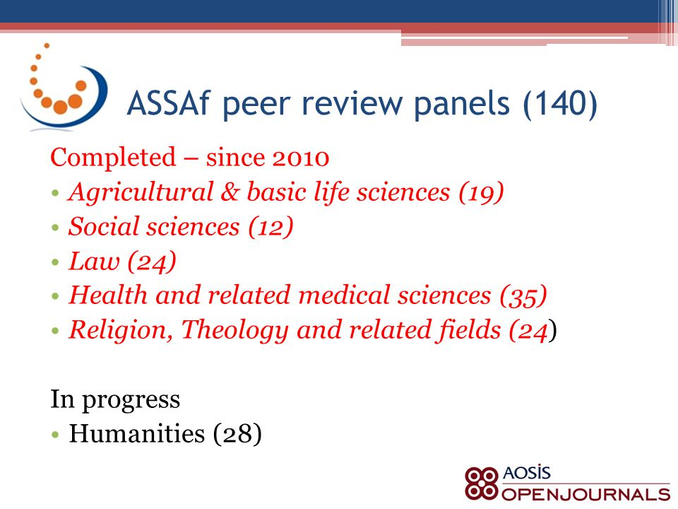 ASSAf peer review panels (140) Completed – since 2010 Agricultural & basic life sciences (19) Social sciences (12) Law (24) Health and related medical sciences (35) Religion, Theology and related fields (24) In progress Humanities (28)