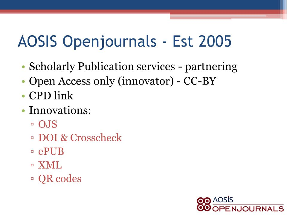 AOSIS Openjournals - Est 2005 Scholarly Publication services - partnering Open Access only (innovator) - CC-BY CPD link Innovations: ▫OJS ▫DOI & Crosscheck ▫ePUB ▫XML ▫QR codes