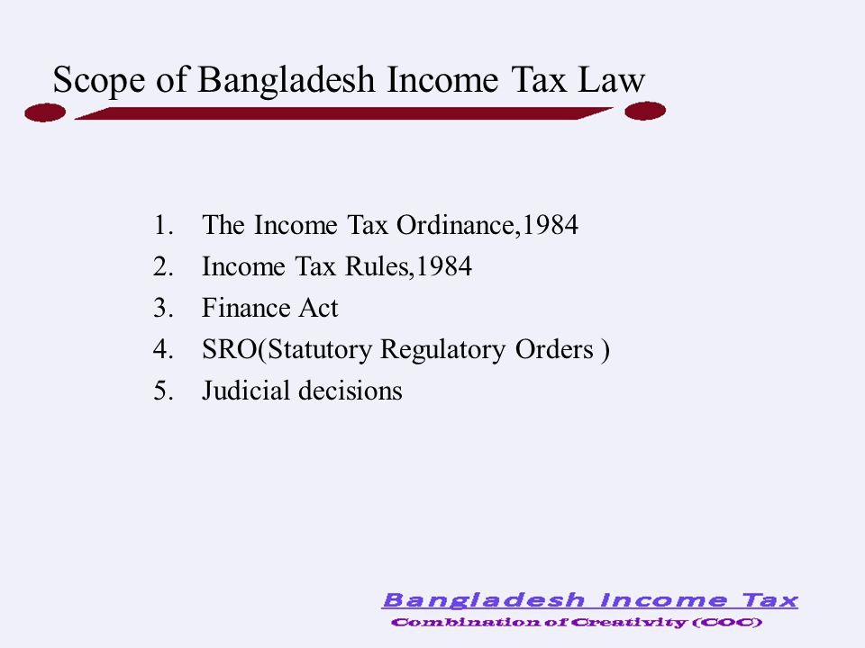 1.The Income Tax Ordinance,1984 2.Income Tax Rules,1984 3.Finance Act 4.SRO(Statutory Regulatory Orders ) 5.Judicial decisions Scope of Bangladesh Inc