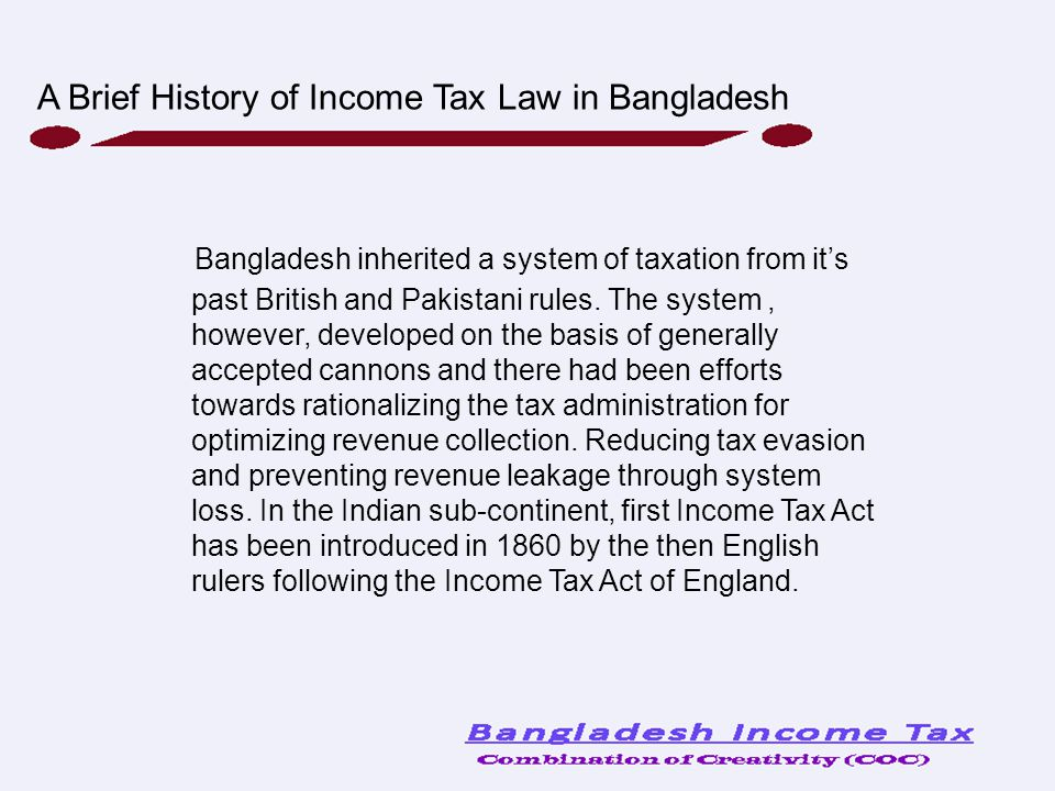 Bangladesh inherited a system of taxation from it's past British and Pakistani rules. The system, however, developed on the basis of generally accepte