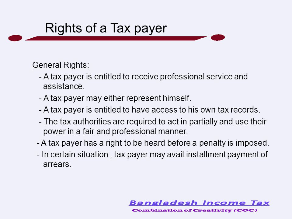 Rights of a Tax payer General Rights: - A tax payer is entitled to receive professional service and assistance. - A tax payer may either represent him