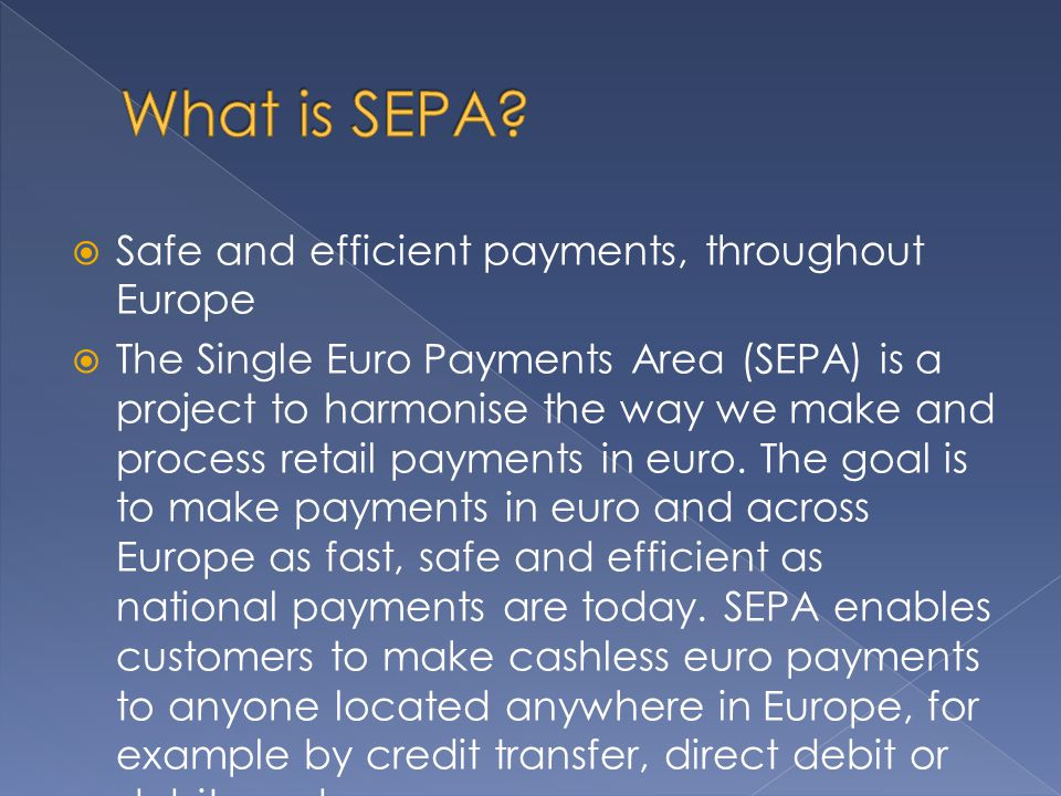  Safe and efficient payments, throughout Europe  The Single Euro Payments Area (SEPA) is a project to harmonise the way we make and process retail payments in euro.