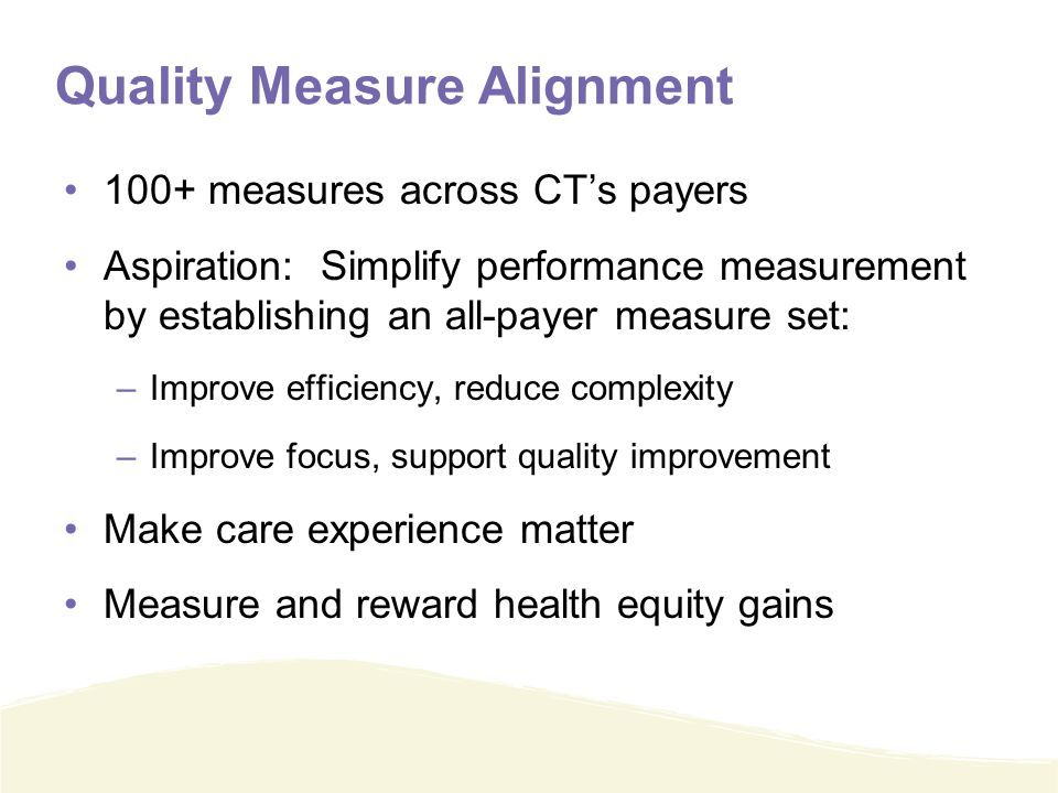 Quality Measure Alignment 100+ measures across CT's payers Aspiration: Simplify performance measurement by establishing an all-payer measure set: –Improve efficiency, reduce complexity –Improve focus, support quality improvement Make care experience matter Measure and reward health equity gains
