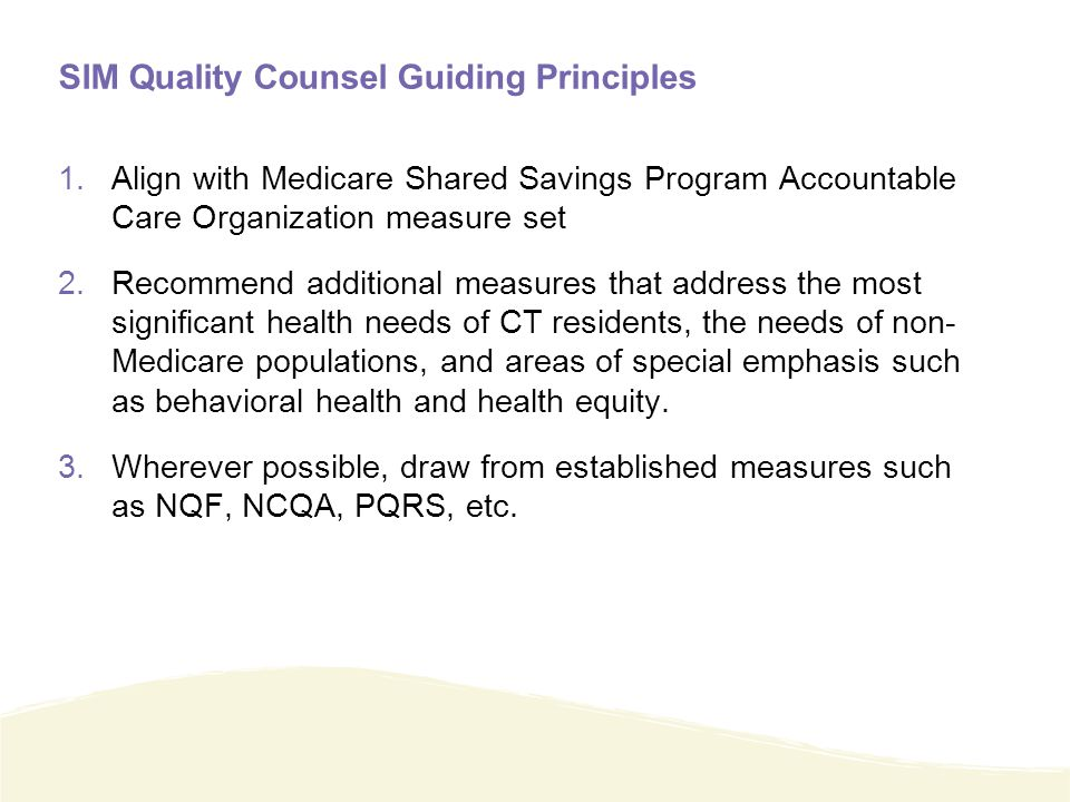 SIM Quality Counsel Guiding Principles 1.Align with Medicare Shared Savings Program Accountable Care Organization measure set 2.Recommend additional measures that address the most significant health needs of CT residents, the needs of non- Medicare populations, and areas of special emphasis such as behavioral health and health equity.