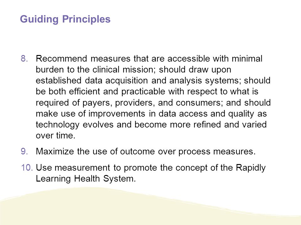Guiding Principles 8.Recommend measures that are accessible with minimal burden to the clinical mission; should draw upon established data acquisition and analysis systems; should be both efficient and practicable with respect to what is required of payers, providers, and consumers; and should make use of improvements in data access and quality as technology evolves and become more refined and varied over time.