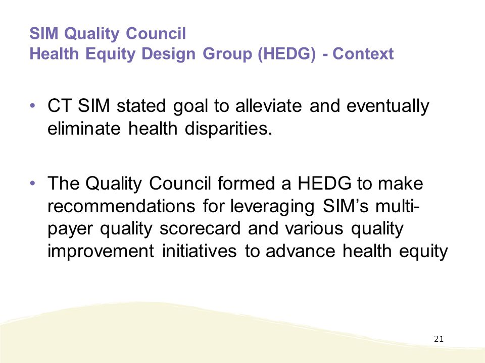 SIM Quality Council Health Equity Design Group (HEDG) - Context CT SIM stated goal to alleviate and eventually eliminate health disparities.