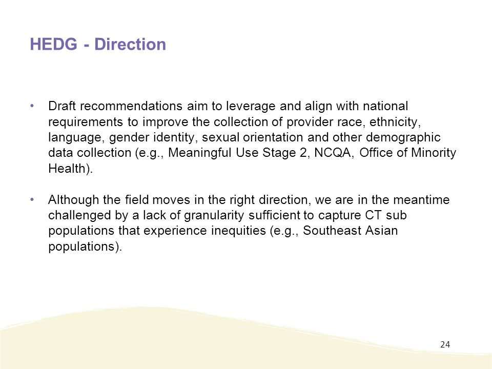 HEDG - Direction Draft recommendations aim to leverage and align with national requirements to improve the collection of provider race, ethnicity, language, gender identity, sexual orientation and other demographic data collection (e.g., Meaningful Use Stage 2, NCQA, Office of Minority Health).
