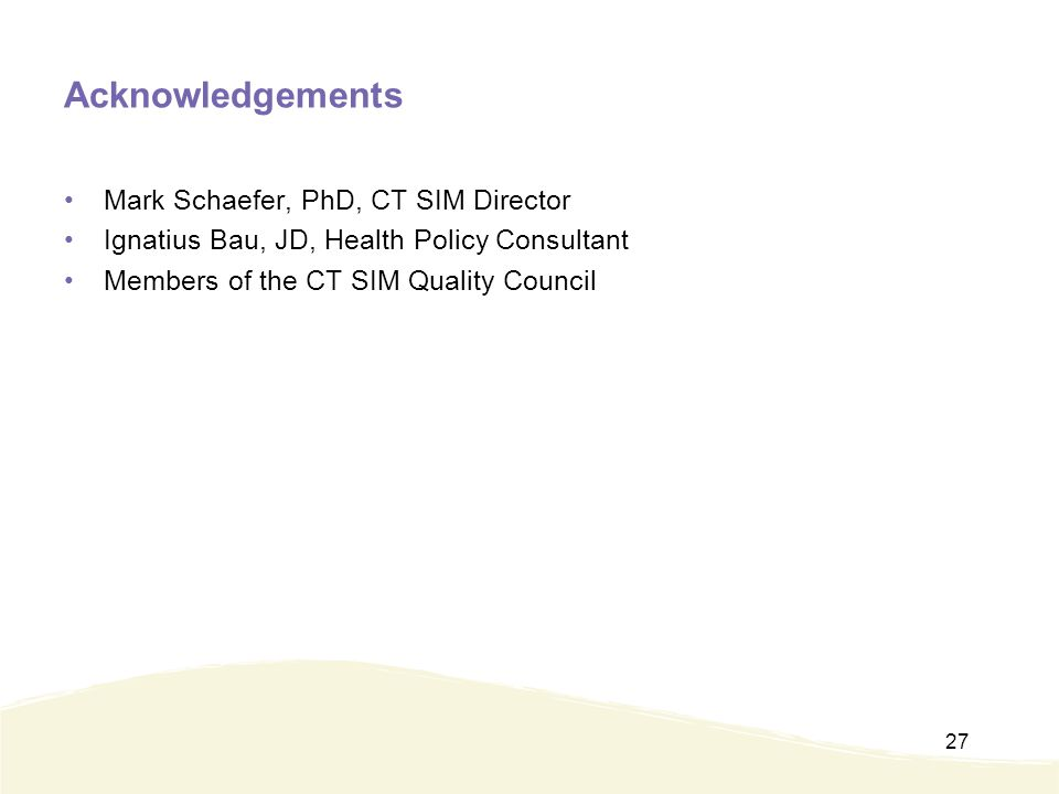 Acknowledgements Mark Schaefer, PhD, CT SIM Director Ignatius Bau, JD, Health Policy Consultant Members of the CT SIM Quality Council 27
