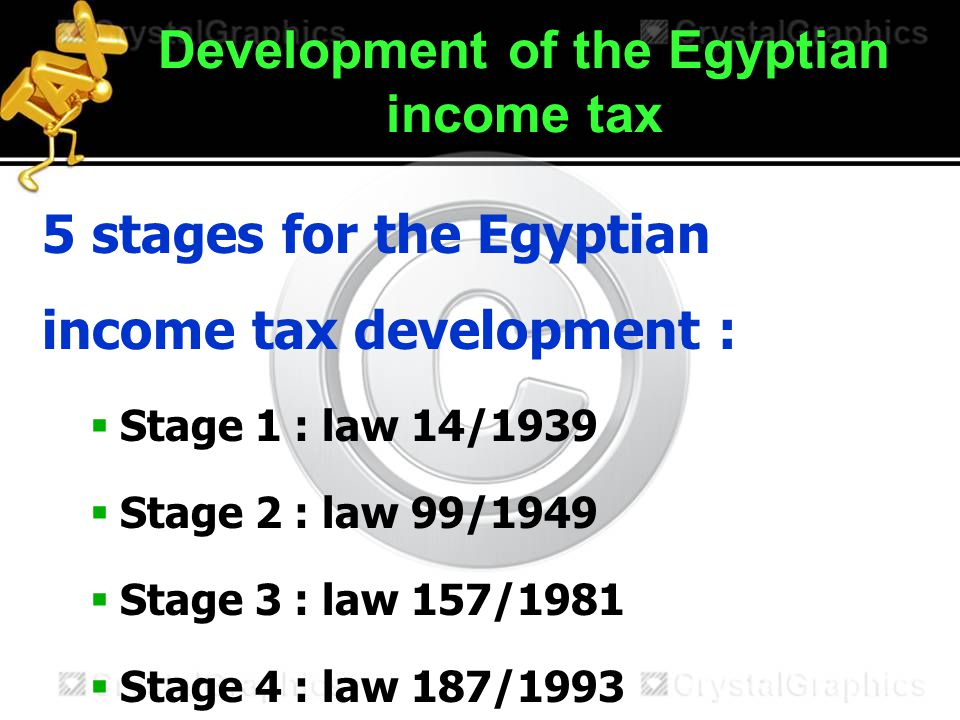 Development of the Egyptian income tax 5 stages for the Egyptian income tax development :  Stage 1 : law 14/1939  Stage 2 : law 99/1949  Stage 3 : law 157/1981  Stage 4 : law 187/1993  Stage 5 : law 91/2005