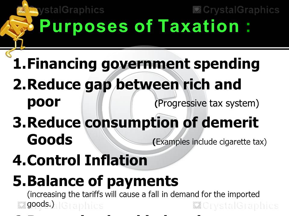 PurposesofTaxation Purposes of Taxation : 1.Financing government spending 2.Reduce gap between rich and poor ( Progressive tax system) 3.Reduce consumption of demerit Goods (Examples include cigarette tax) 4.Control Inflation 5.Balance of payments (increasing the tariffs will cause a fall in demand for the imported goods.) 6.Protecting local industries