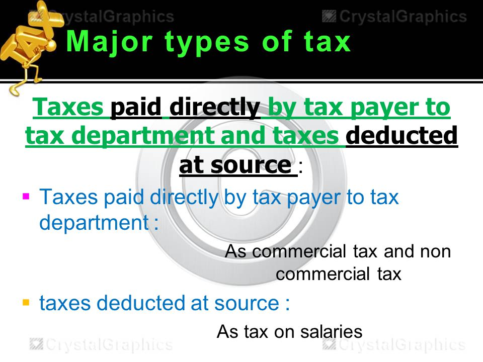 Major types of tax Taxes paid directly by tax payer to tax department and taxes deducted at source :  Taxes paid directly by tax payer to tax department : As commercial tax and non commercial tax  taxes deducted at source : As tax on salaries