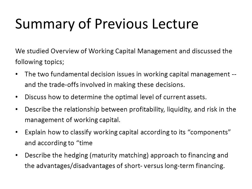 Summary of Previous Lecture We studied Overview of Working Capital Management and discussed the following topics; The two fundamental decision issues