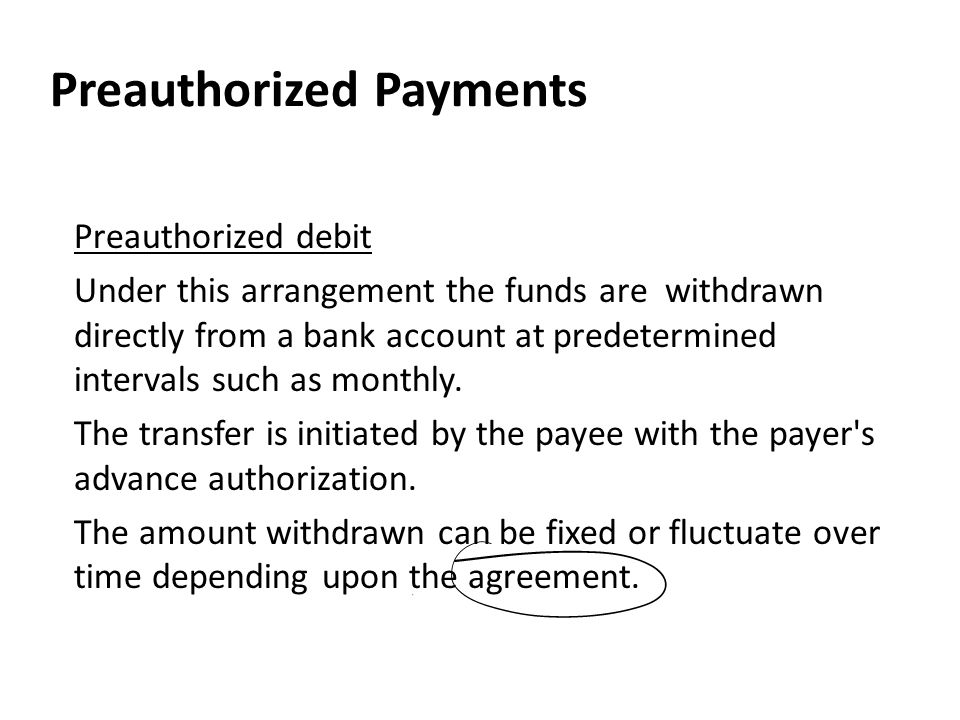 Preauthorized Payments Preauthorized debit Under this arrangement the funds are withdrawn directly from a bank account at predetermined intervals such