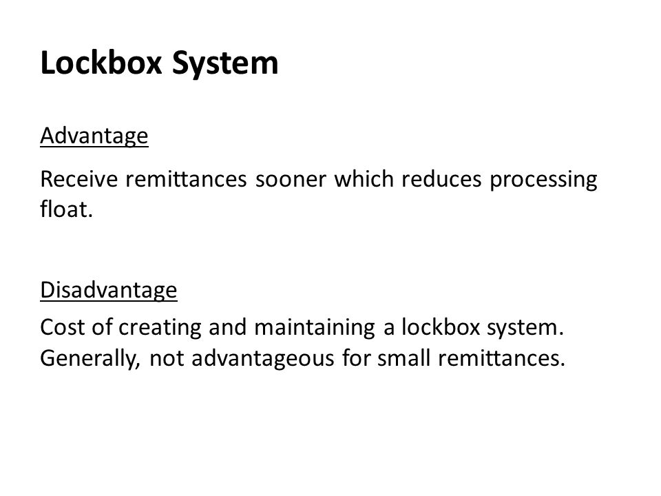 Lockbox System Advantage Receive remittances sooner which reduces processing float. Disadvantage Cost of creating and maintaining a lockbox system. Ge