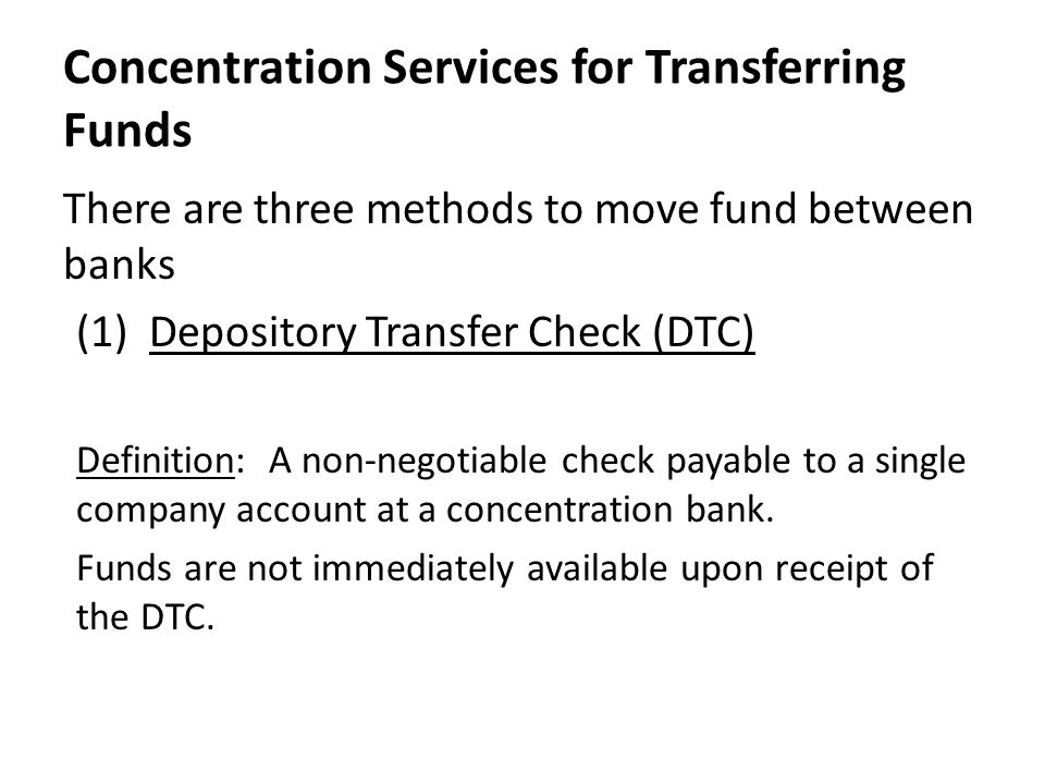 Concentration Services for Transferring Funds There are three methods to move fund between banks (1) Depository Transfer Check (DTC) Definition: A non